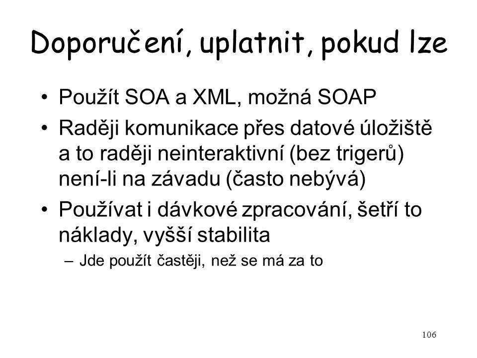 106 Doporučení, uplatnit, pokud lze Použít SOA a XML, možná SOAP Raději komunikace přes datové úložiště a to raději neinteraktivní (bez trigerů) není-li na závadu (často nebývá) Používat i dávkové zpracování, šetří to náklady, vyšší stabilita –Jde použít častěji, než se má za to