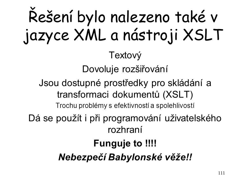 111 Řešení bylo nalezeno také v jazyce XML a nástroji XSLT Textový Dovoluje rozšiřování Jsou dostupné prostředky pro skládání a transformaci dokumentů (XSLT) Trochu problémy s efektivností a spolehlivostí Dá se použít i při programování uživatelského rozhraní Funguje to !!!.
