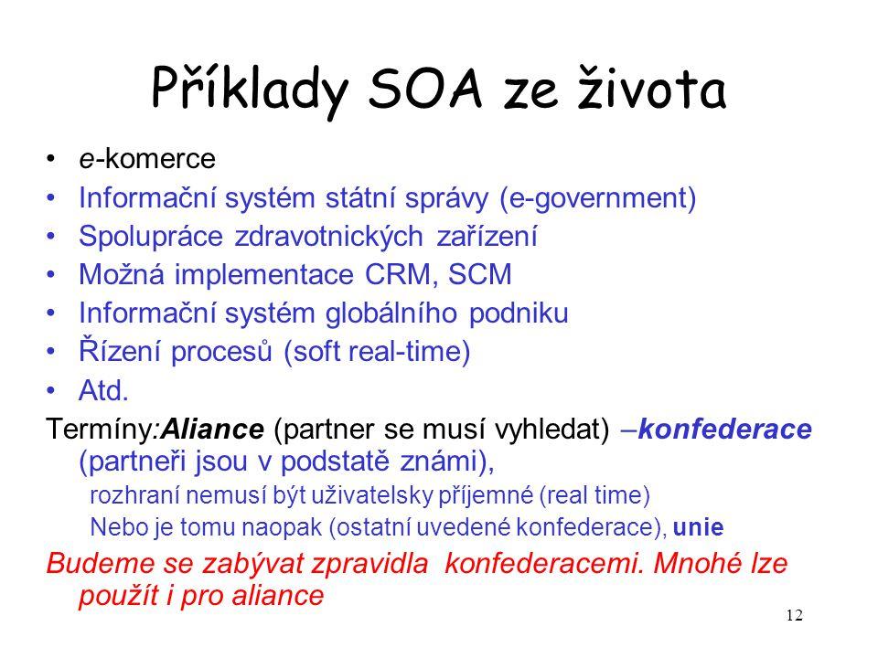 12 Příklady SOA ze života e-komerce Informační systém státní správy (e-government) Spolupráce zdravotnických zařízení Možná implementace CRM, SCM Informační systém globálního podniku Řízení procesů (soft real-time) Atd.