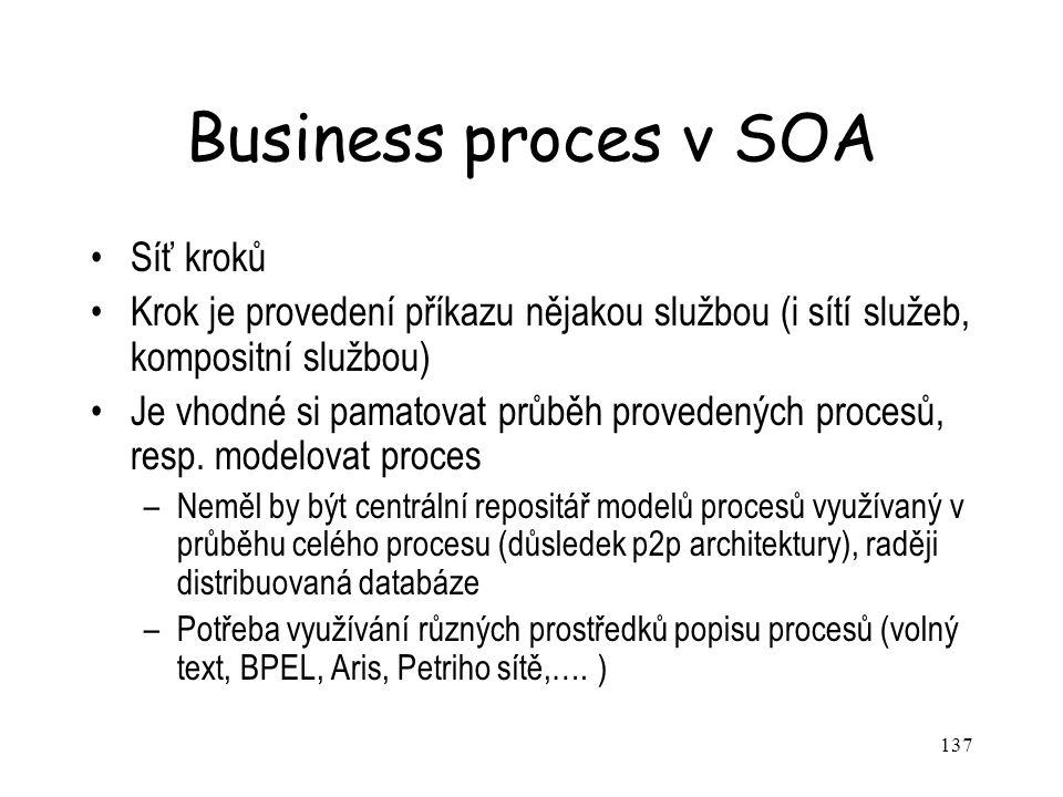 137 Business proces v SOA Síť kroků Krok je provedení příkazu nějakou službou (i sítí služeb, kompositní službou) Je vhodné si pamatovat průběh provedených procesů, resp.