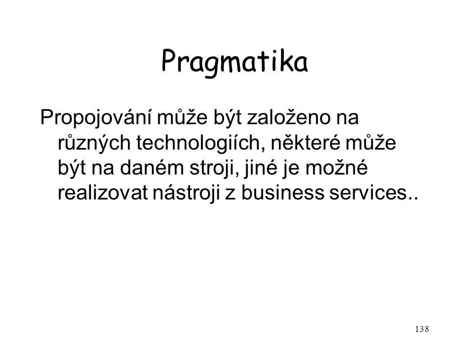 138 Pragmatika Propojování může být založeno na různých technologiích, některé může být na daném stroji, jiné je možné realizovat nástroji z business services..