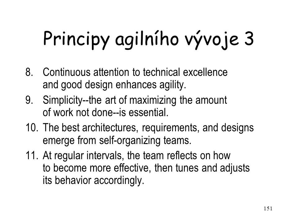 151 Principy agilního vývoje 3 8.Continuous attention to technical excellence and good design enhances agility. 9.Simplicity--the art of maximizing th