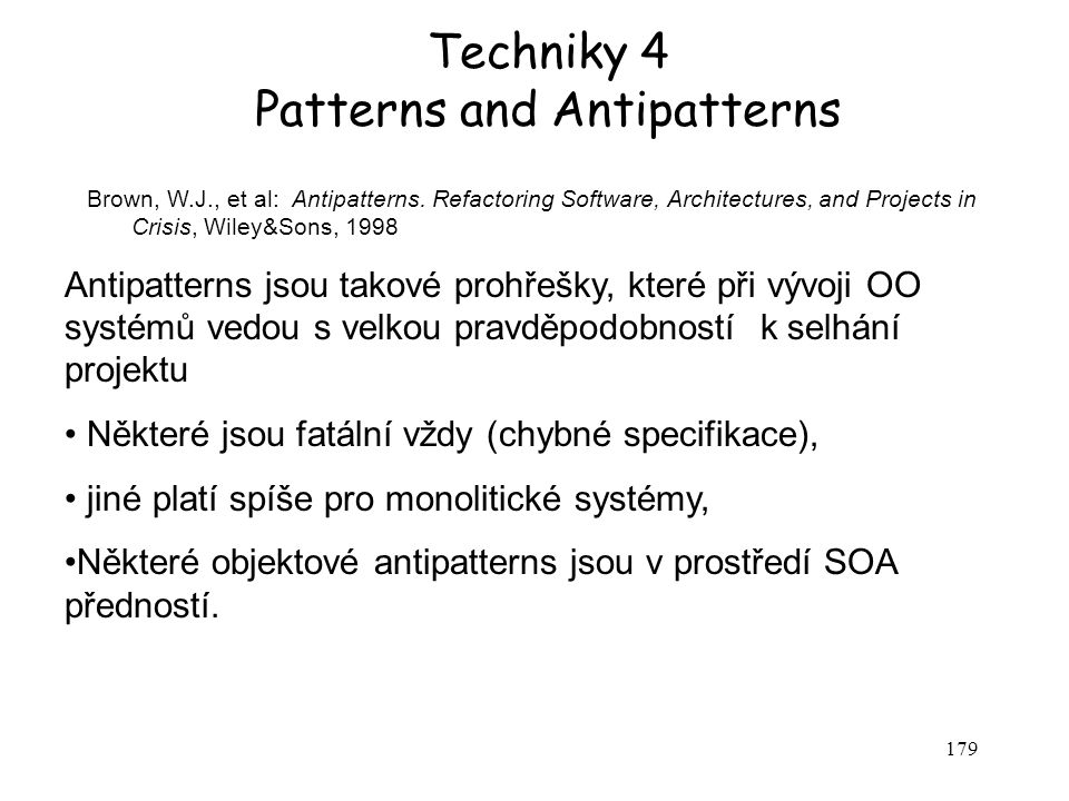 179 Techniky 4 Patterns and Antipatterns Brown, W.J., et al: Antipatterns. Refactoring Software, Architectures, and Projects in Crisis, Wiley&Sons, 19