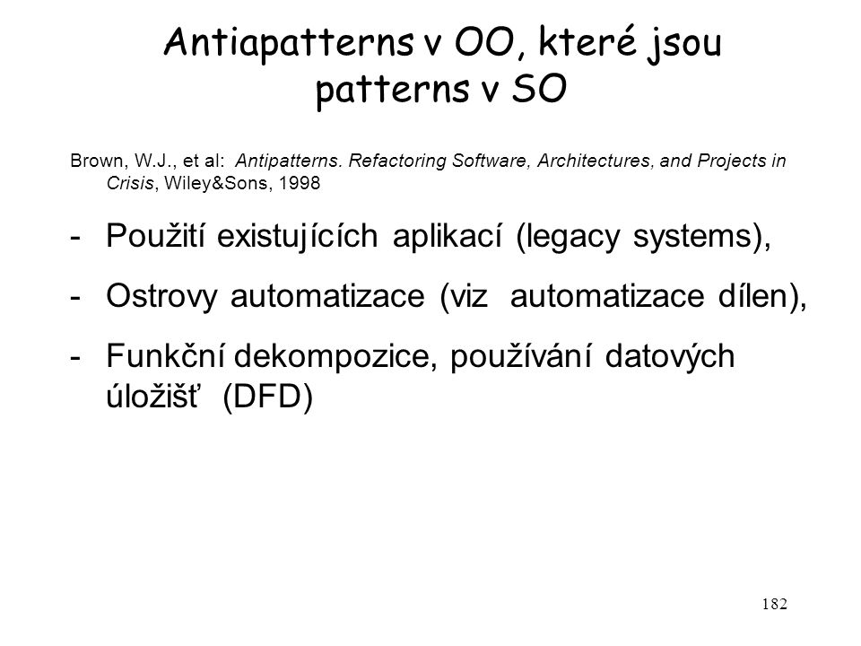 182 Antiapatterns v OO, které jsou patterns v SO Brown, W.J., et al: Antipatterns. Refactoring Software, Architectures, and Projects in Crisis, Wiley&