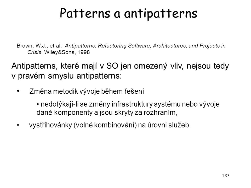 183 Patterns a antipatterns Brown, W.J., et al: Antipatterns. Refactoring Software, Architectures, and Projects in Crisis, Wiley&Sons, 1998 Antipatter