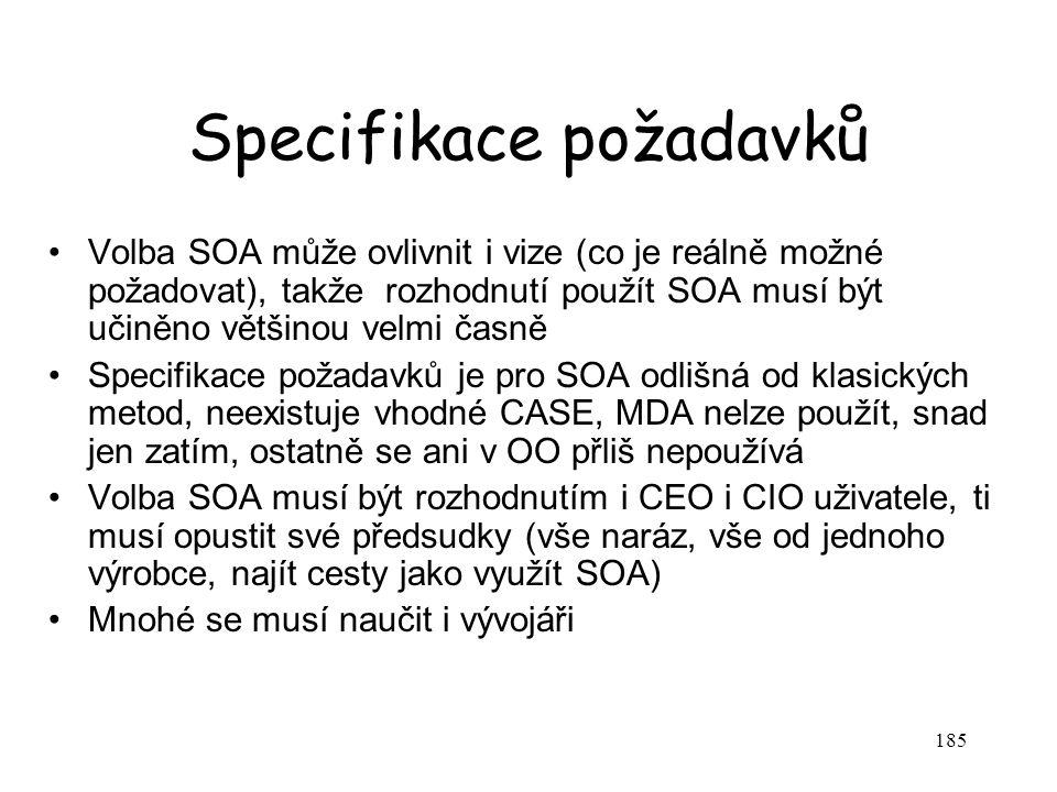 185 Specifikace požadavků Volba SOA může ovlivnit i vize (co je reálně možné požadovat), takže rozhodnutí použít SOA musí být učiněno většinou velmi časně Specifikace požadavků je pro SOA odlišná od klasických metod, neexistuje vhodné CASE, MDA nelze použít, snad jen zatím, ostatně se ani v OO přliš nepoužívá Volba SOA musí být rozhodnutím i CEO i CIO uživatele, ti musí opustit své předsudky (vše naráz, vše od jednoho výrobce, najít cesty jako využít SOA) Mnohé se musí naučit i vývojáři