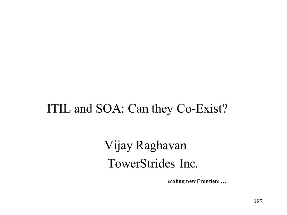197 ITIL and SOA: Can they Co-Exist? Vijay Raghavan TowerStrides Inc. scaling new Frontiers …