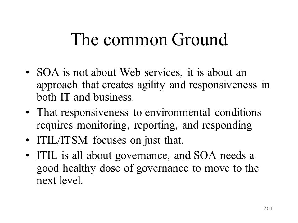 201 The common Ground SOA is not about Web services, it is about an approach that creates agility and responsiveness in both IT and business. That res