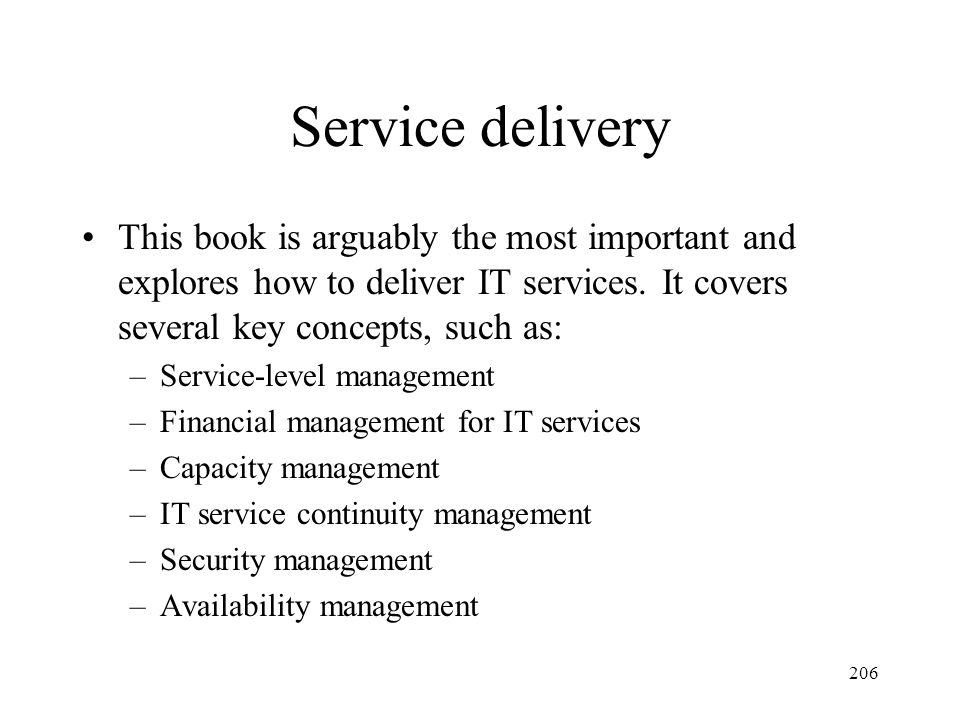 206 Service delivery This book is arguably the most important and explores how to deliver IT services. It covers several key concepts, such as: –Servi