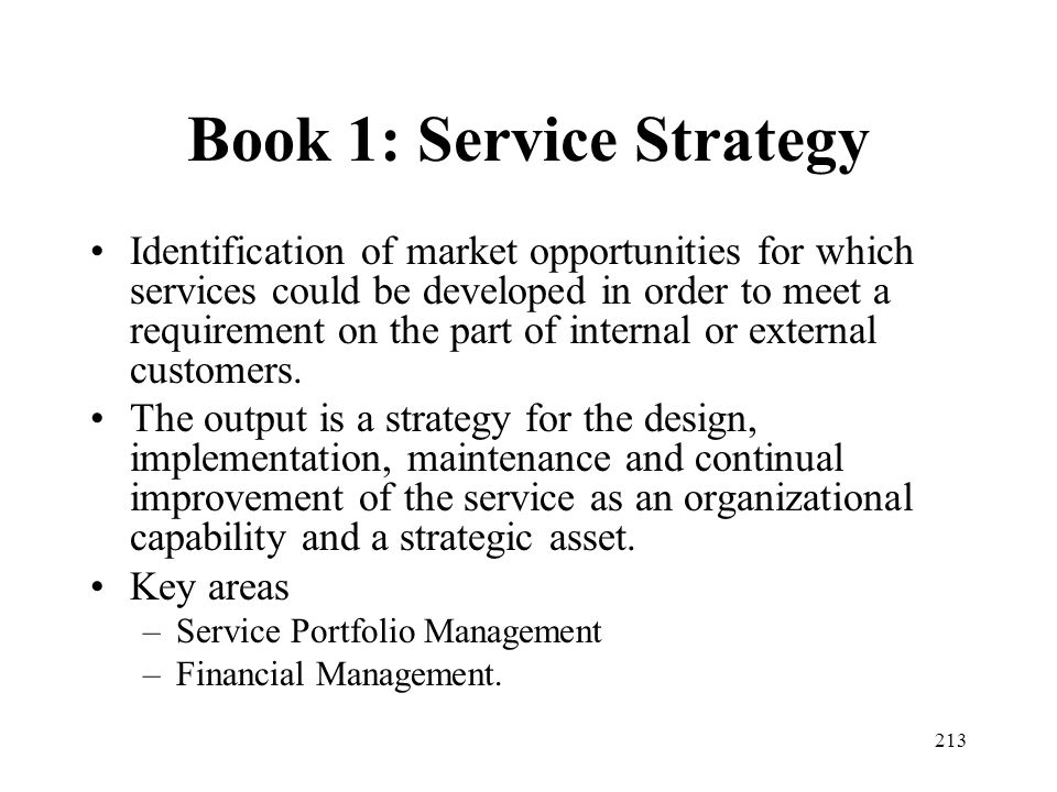 213 Book 1: Service Strategy Identification of market opportunities for which services could be developed in order to meet a requirement on the part o