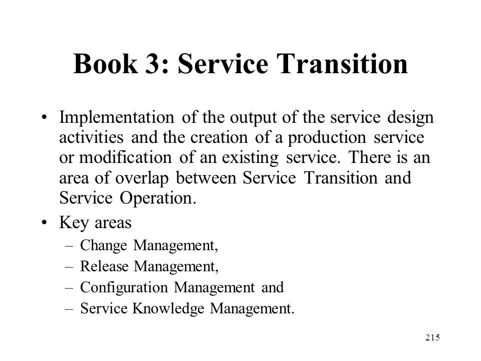 215 Book 3: Service Transition Implementation of the output of the service design activities and the creation of a production service or modification