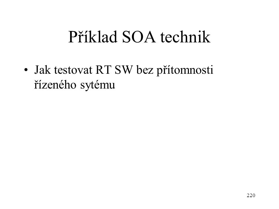 220 Příklad SOA technik Jak testovat RT SW bez přítomnosti řízeného sytému
