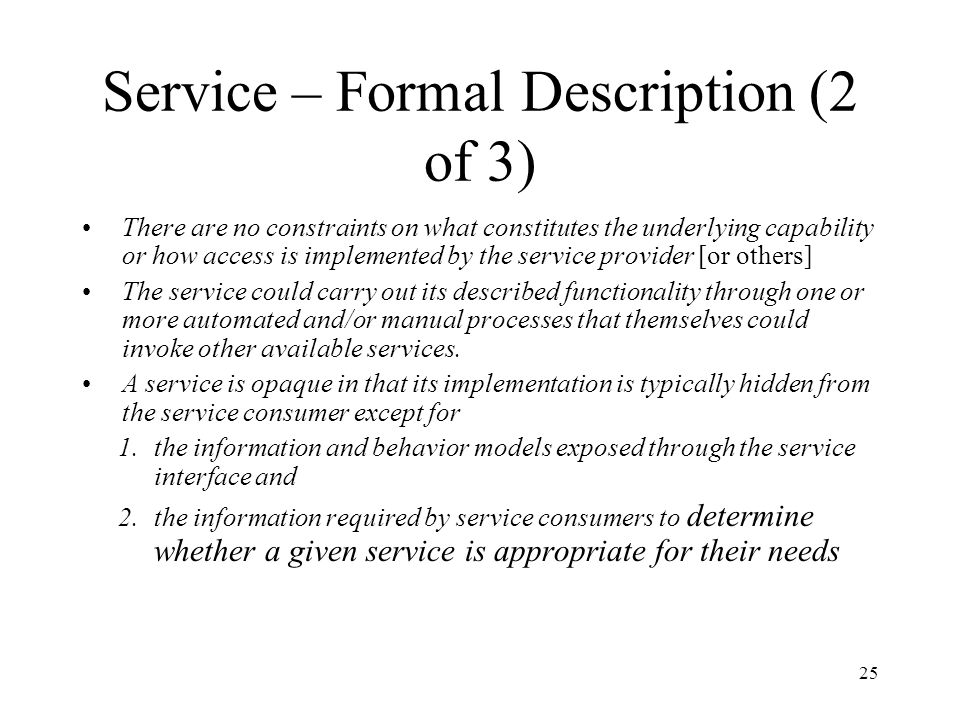 25 Service – Formal Description (2 of 3) There are no constraints on what constitutes the underlying capability or how access is implemented by the se