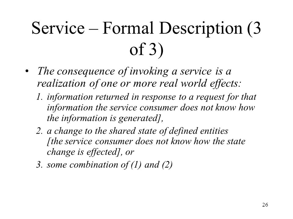 26 Service – Formal Description (3 of 3) The consequence of invoking a service is a realization of one or more real world effects: 1.information retur