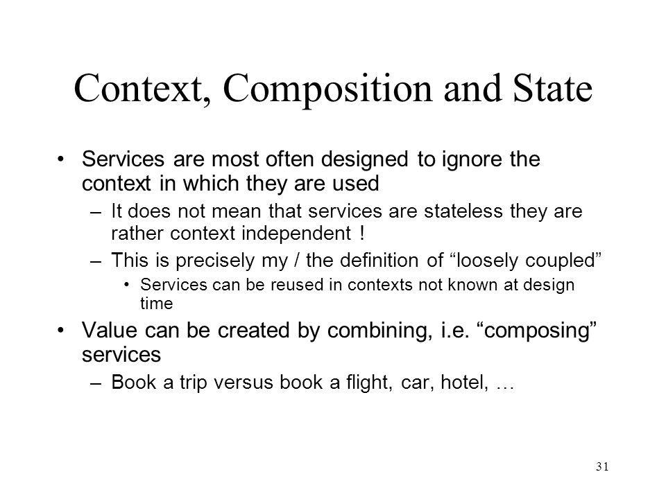 31 Context, Composition and State Services are most often designed to ignore the context in which they are used –It does not mean that services are st