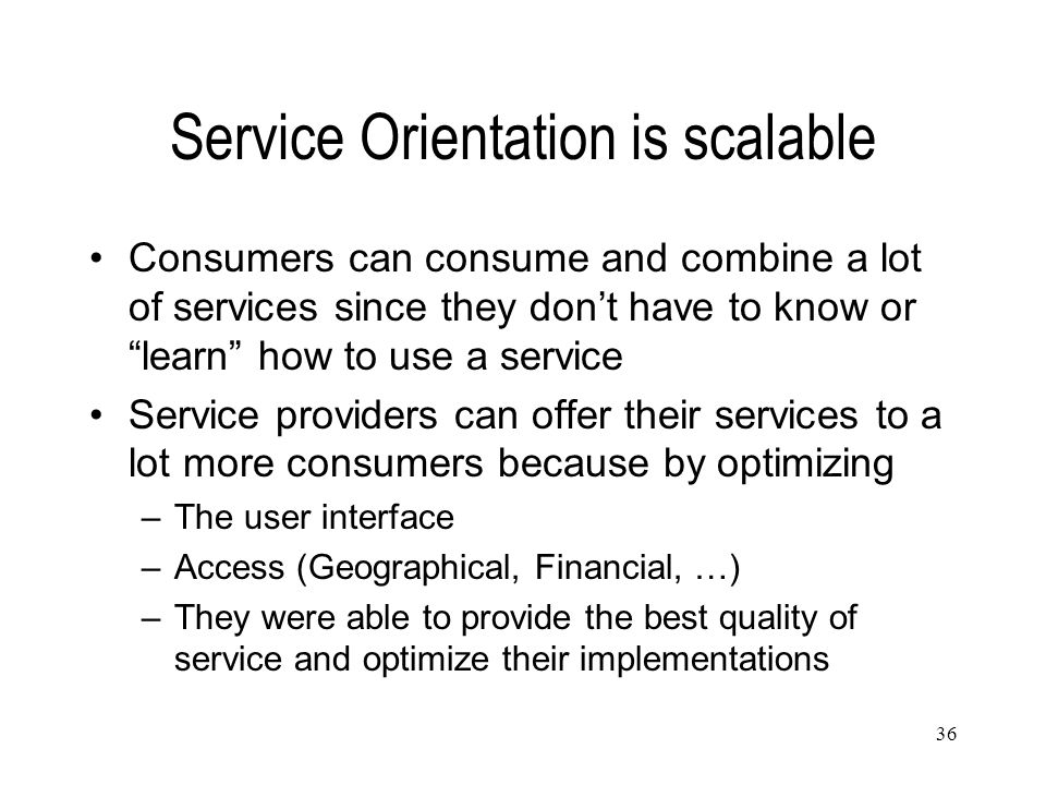 "36 Service Orientation is scalable Consumers can consume and combine a lot of services since they don't have to know or ""learn"" how to use a service S"
