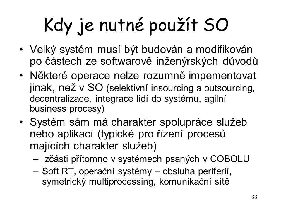 66 Kdy je nutné použít SO Velký systém musí být budován a modifikován po částech ze softwarově inženýrských důvodů Některé operace nelze rozumně impementovat jinak, než v SO (selektivní insourcing a outsourcing, decentralizace, integrace lidí do systému, agilní business procesy) Systém sám má charakter spolupráce služeb nebo aplikací (typické pro řízení procesů majících charakter služeb) – zčásti přítomno v systémech psaných v COBOLU –Soft RT, operační systémy – obsluha periferií, symetrický multiprocessing, komunikační sítě
