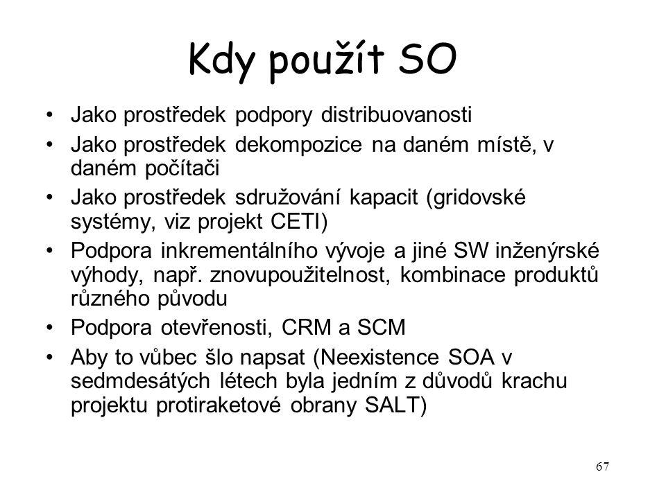 67 Kdy použít SO Jako prostředek podpory distribuovanosti Jako prostředek dekompozice na daném místě, v daném počítači Jako prostředek sdružování kapacit (gridovské systémy, viz projekt CETI) Podpora inkrementálního vývoje a jiné SW inženýrské výhody, např.