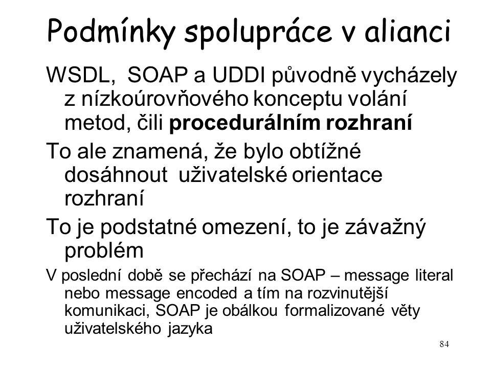 84 Podmínky spolupráce v alianci WSDL, SOAP a UDDI původně vycházely z nízkoúrovňového konceptu volání metod, čili procedurálním rozhraní To ale znamená, že bylo obtížné dosáhnout uživatelské orientace rozhraní To je podstatné omezení, to je závažný problém V poslední době se přechází na SOAP – message literal nebo message encoded a tím na rozvinutější komunikaci, SOAP je obálkou formalizované věty uživatelského jazyka