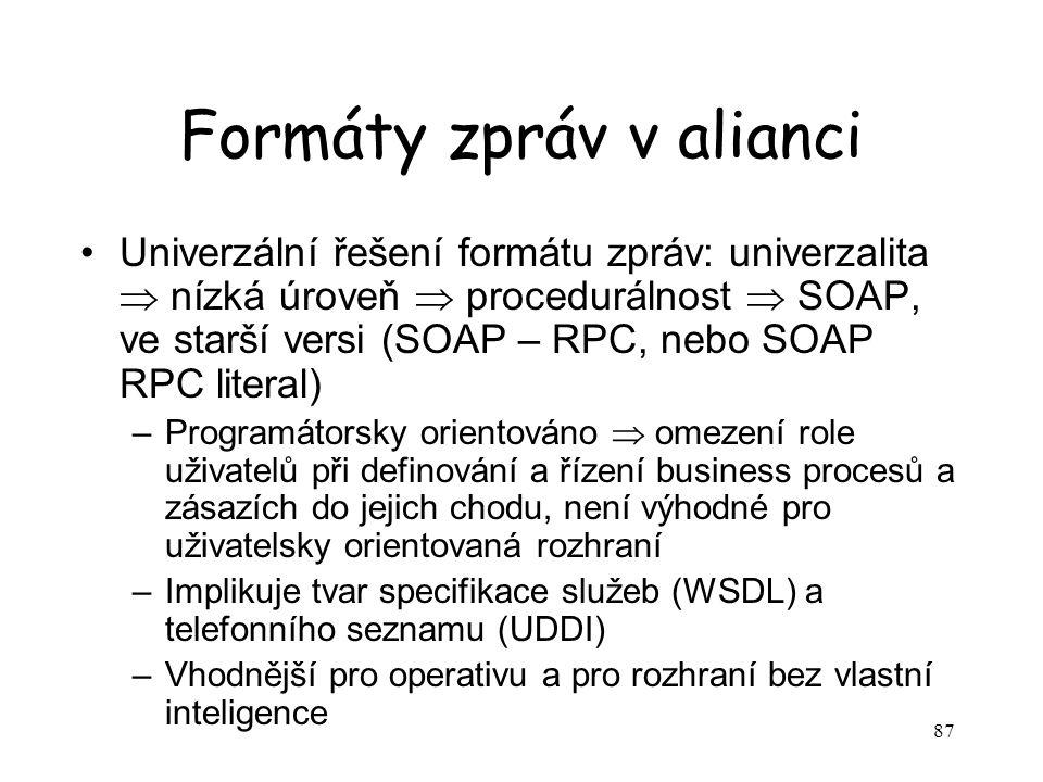 87 Formáty zpráv v alianci Univerzální řešení formátu zpráv: univerzalita  nízká úroveň  procedurálnost  SOAP, ve starší versi (SOAP – RPC, nebo SOAP RPC literal) –Programátorsky orientováno  omezení role uživatelů při definování a řízení business procesů a zásazích do jejich chodu, není výhodné pro uživatelsky orientovaná rozhraní –Implikuje tvar specifikace služeb (WSDL) a telefonního seznamu (UDDI) –Vhodnější pro operativu a pro rozhraní bez vlastní inteligence