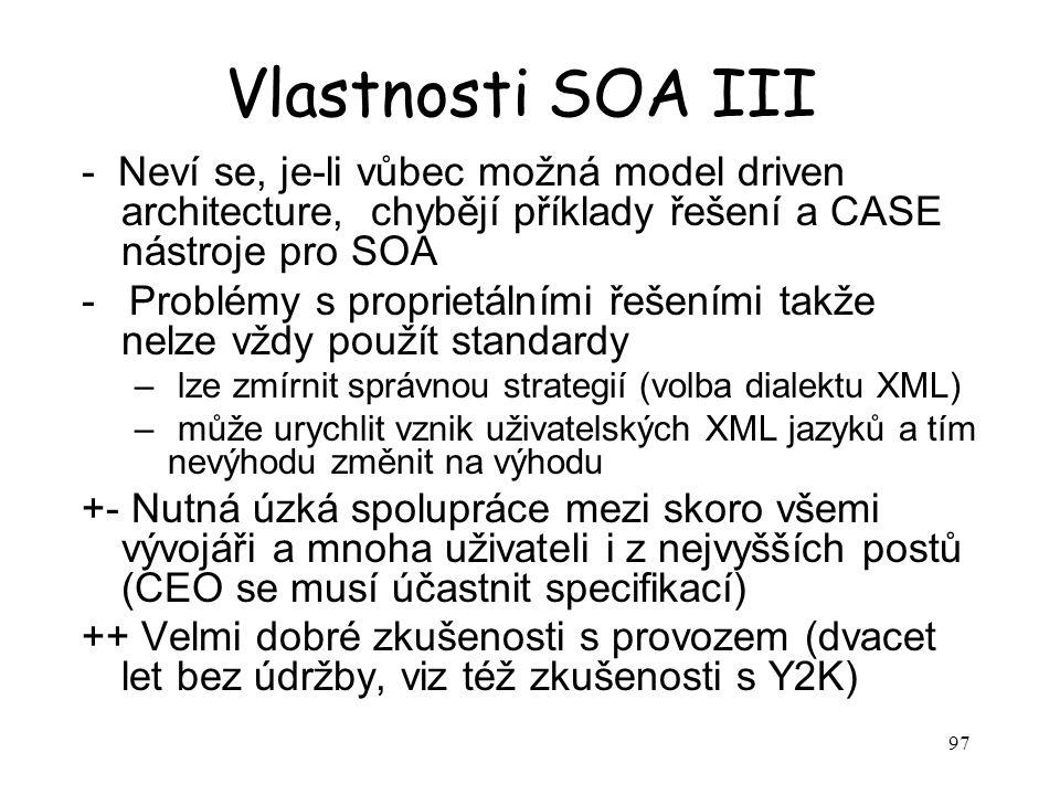 97 Vlastnosti SOA III - Neví se, je-li vůbec možná model driven architecture, chybějí příklady řešení a CASE nástroje pro SOA - Problémy s proprietálními řešeními takže nelze vždy použít standardy – lze zmírnit správnou strategií (volba dialektu XML) – může urychlit vznik uživatelských XML jazyků a tím nevýhodu změnit na výhodu +- Nutná úzká spolupráce mezi skoro všemi vývojáři a mnoha uživateli i z nejvyšších postů (CEO se musí účastnit specifikací) ++ Velmi dobré zkušenosti s provozem (dvacet let bez údržby, viz též zkušenosti s Y2K)