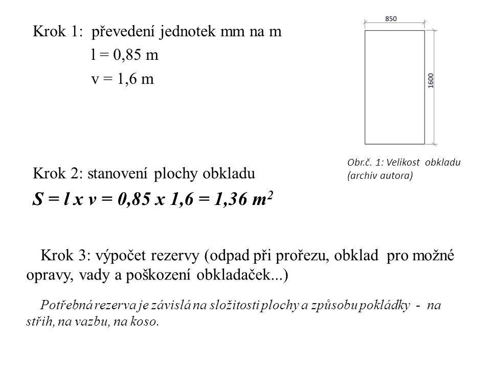 Krok 1: převedení jednotek mm na m l = 0,85 m v = 1,6 m Krok 2: stanovení plochy obkladu S = l x v = 0,85 x 1,6 = 1,36 m 2 Krok 3: výpočet rezervy (od