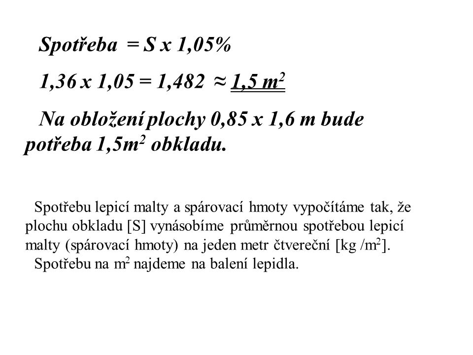 Spotřeba = S x 1,05% 1,36 x 1,05 = 1,482 ≈ 1,5 m 2 Na obložení plochy 0,85 x 1,6 m bude potřeba 1,5m 2 obkladu.