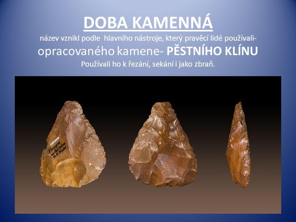 DOBA KAMENNÁ název vznikl podle hlavního nástroje, který pravěcí lidé používali- opracovaného kamene- PĚSTNÍHO KLÍNU Používali ho k řezání, sekání i j