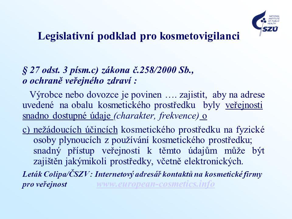 Legislativní podklad pro kosmetovigilanci § 27 odst. 3 písm.c) zákona č.258/2000 Sb., o ochraně veřejného zdraví : Výrobce nebo dovozce je povinen ….