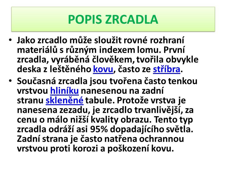 POPIS ZRCADLA Jako zrcadlo může sloužit rovné rozhraní materiálů s různým indexem lomu. První zrcadla, vyráběná člověkem, tvořila obvykle deska z lešt