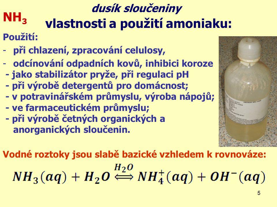 5 vlastnosti a použití amoniaku: NH 3 Použití: -při chlazení, zpracování celulosy, -odcínování odpadních kovů, inhibici koroze - jako stabilizátor pry