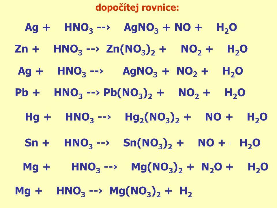 dopočítej rovnice: 3 Ag + 4 HNO 3 --› 3 AgNO 3 + NO + 2 H 2 O Zn + 4 HNO 3 --› Zn(NO 3 ) 2 + 2 NO 2 + 2 H 2 O Ag + 2 HNO 3 --› AgNO 3 + NO 2 + H 2 O P