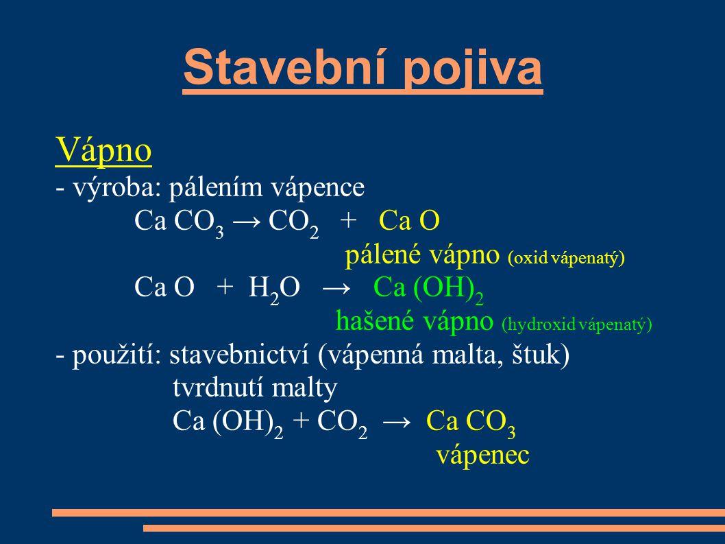 Stavební pojiva Vápno - výroba: pálením vápence Ca CO 3 → CO 2 + Ca O pálené vápno (oxid vápenatý) Ca O + H 2 O → Ca (OH) 2 hašené vápno (hydroxid vápenatý) - použití: stavebnictví (vápenná malta, štuk) tvrdnutí malty Ca (OH) 2 + CO 2 → Ca CO 3 vápenec