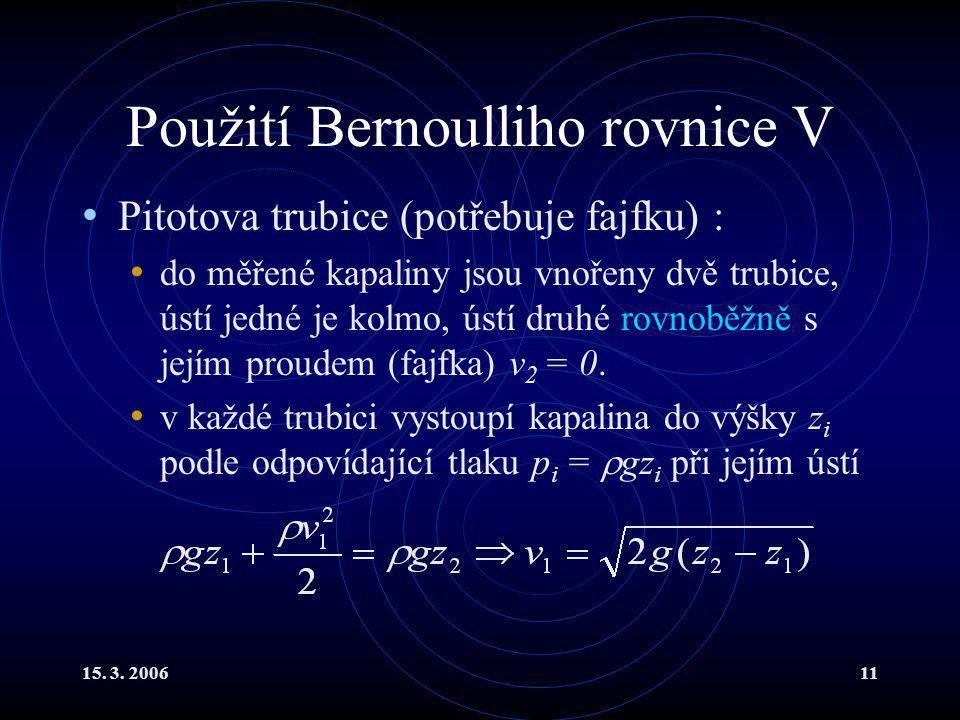 15. 3. 200611 Použití Bernoulliho rovnice V Pitotova trubice (potřebuje fajfku) : do měřené kapaliny jsou vnořeny dvě trubice, ústí jedné je kolmo, ús
