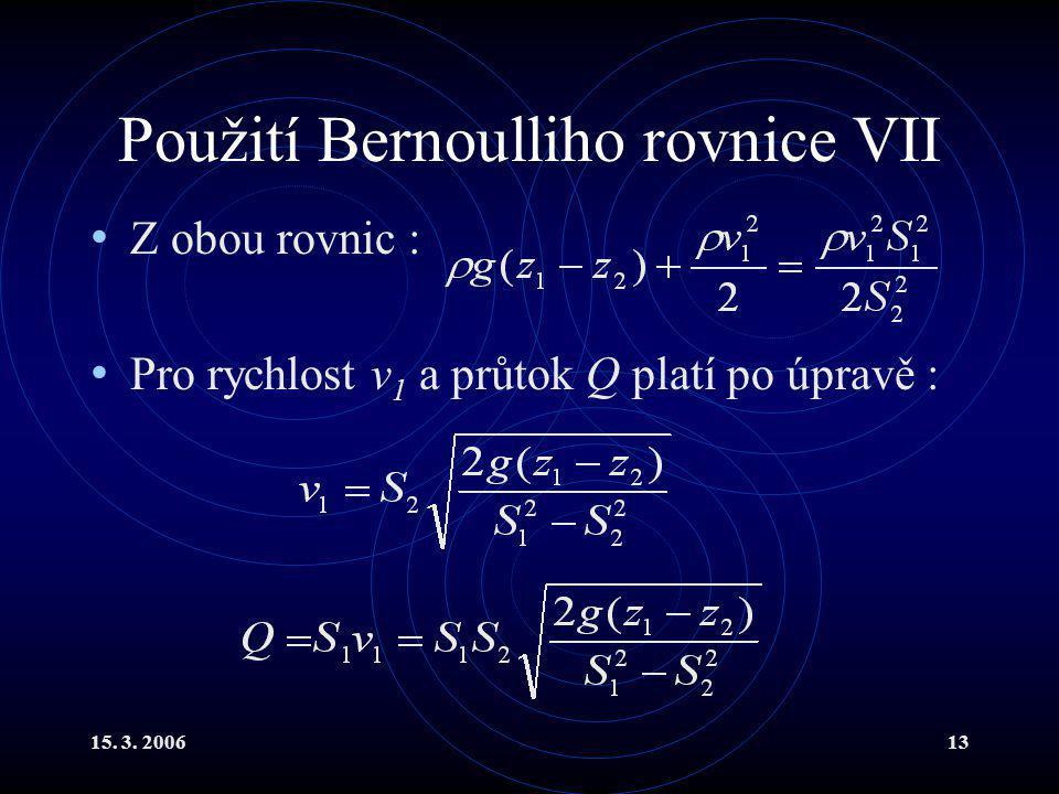 15. 3. 200613 Použití Bernoulliho rovnice VII Z obou rovnic : Pro rychlost v 1 a průtok Q platí po úpravě :