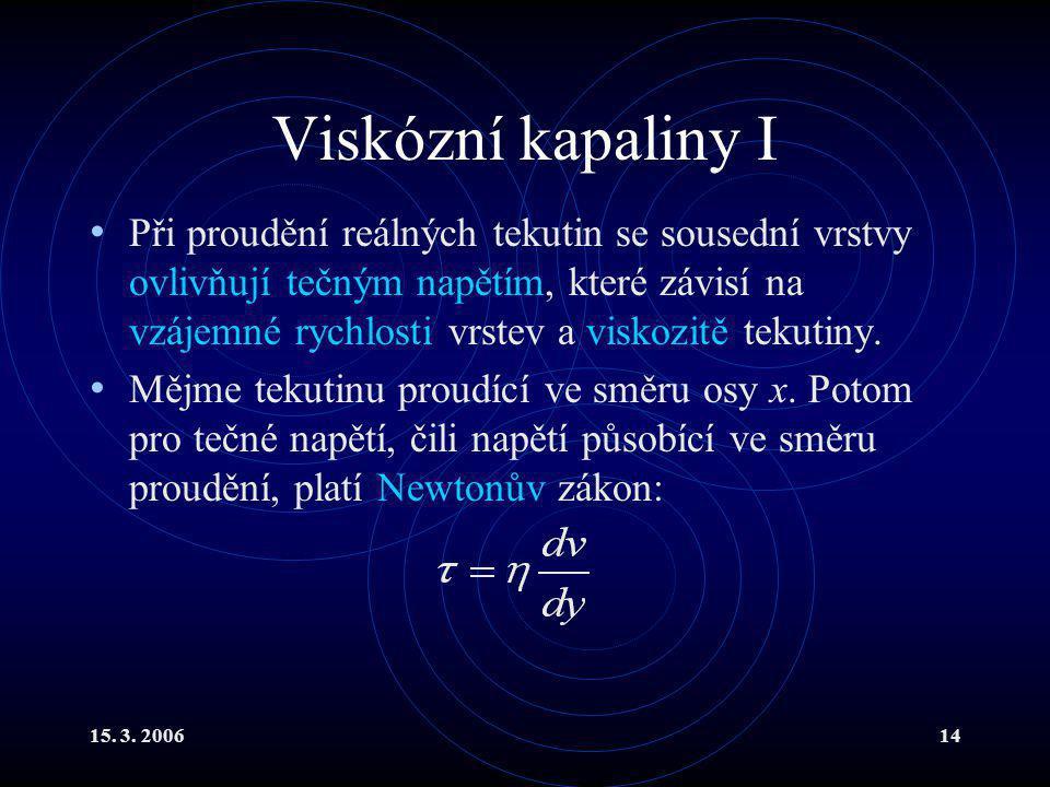 15. 3. 200614 Viskózní kapaliny I Při proudění reálných tekutin se sousední vrstvy ovlivňují tečným napětím, které závisí na vzájemné rychlosti vrstev