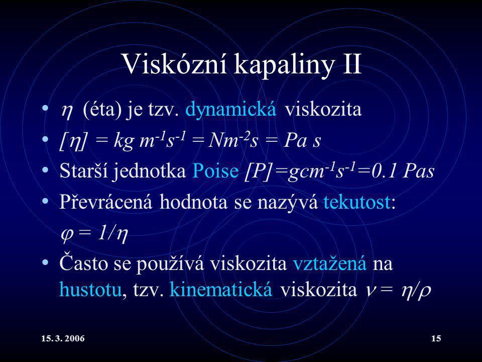15. 3. 200615 Viskózní kapaliny II  (éta) je tzv. dynamická viskozita [  ] = kg m -1 s -1 = Nm -2 s = Pa s Starší jednotka Poise [P]=gcm -1 s -1 =0.