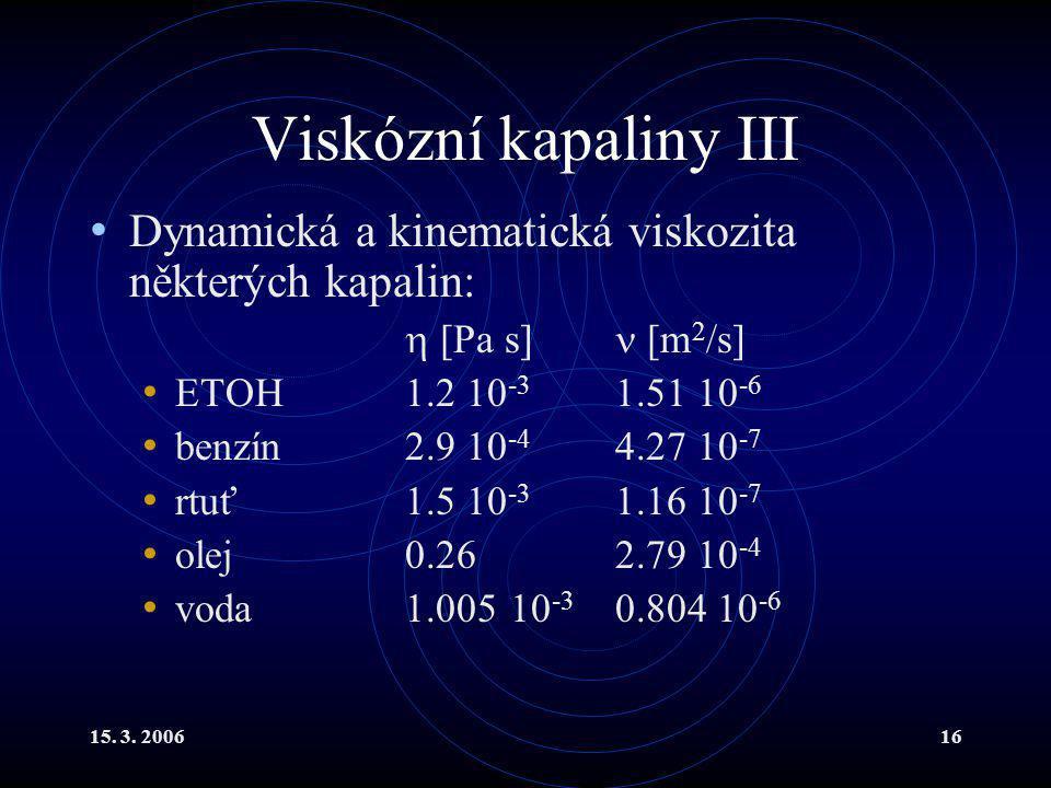 15. 3. 200616 Viskózní kapaliny III Dynamická a kinematická viskozita některých kapalin:  [Pa s] [m 2 /s] ETOH 1.2 10 -3 1.51 10 -6 benzín2.9 10 -4 4