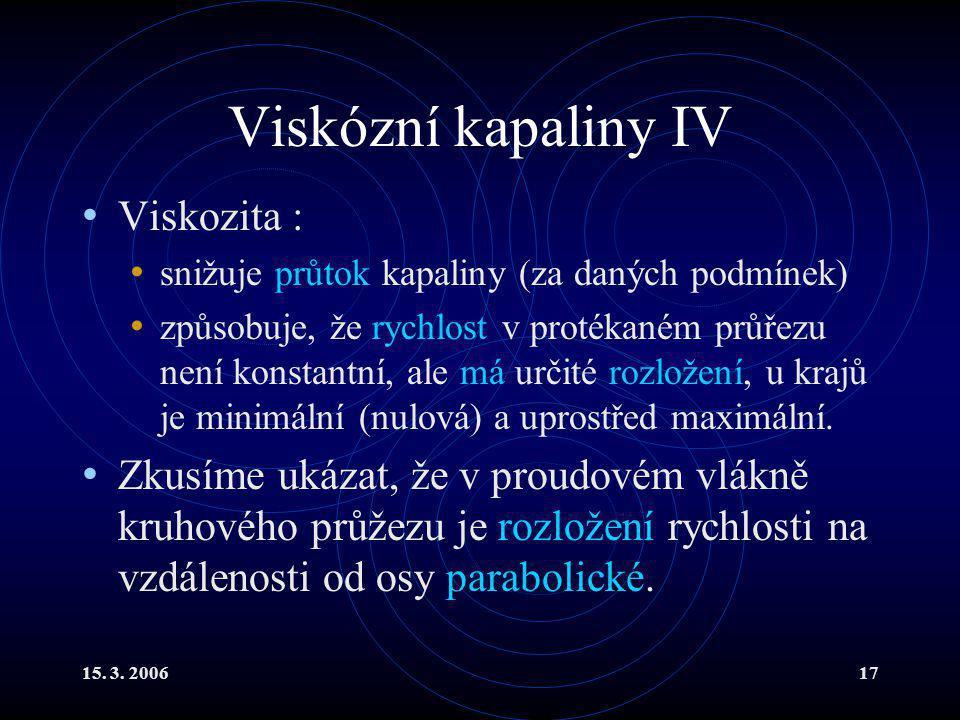 15. 3. 200617 Viskózní kapaliny IV Viskozita : snižuje průtok kapaliny (za daných podmínek) způsobuje, že rychlost v protékaném průřezu není konstantn