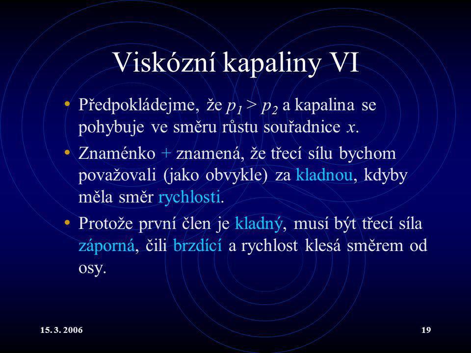 15. 3. 200619 Viskózní kapaliny VI Předpokládejme, že p 1 > p 2 a kapalina se pohybuje ve směru růstu souřadnice x. Znaménko + znamená, že třecí sílu