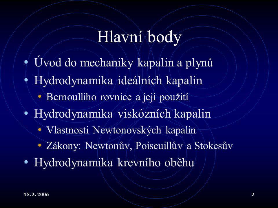 15. 3. 20062 Hlavní body Úvod do mechaniky kapalin a plynů Hydrodynamika ideálních kapalin Bernoulliho rovnice a její použití Hydrodynamika viskózních
