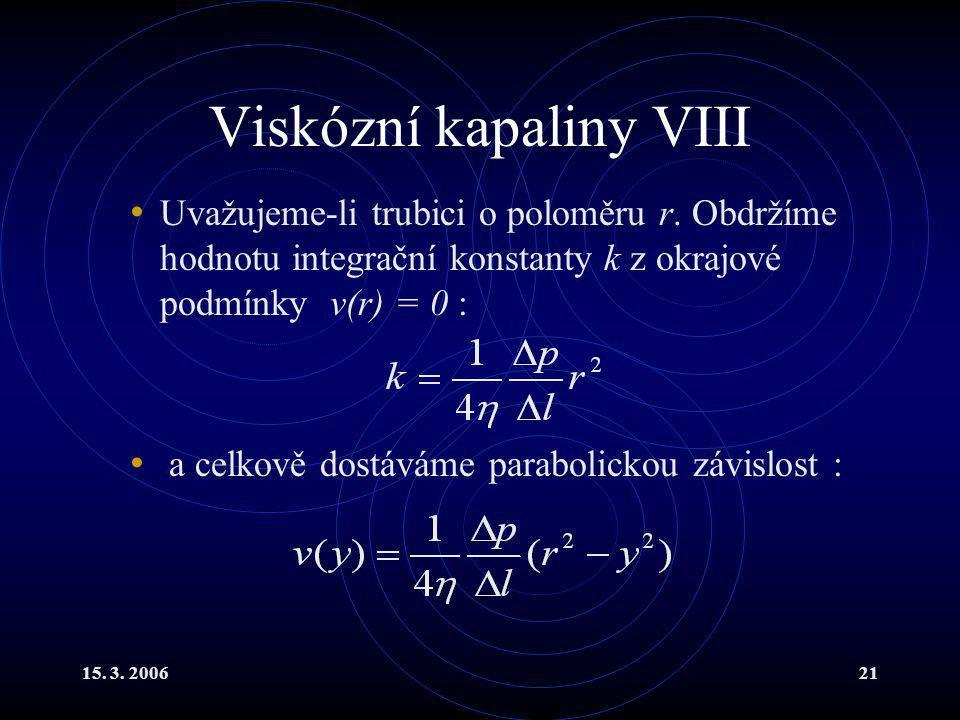 15. 3. 200621 Viskózní kapaliny VIII Uvažujeme-li trubici o poloměru r. Obdržíme hodnotu integrační konstanty k z okrajové podmínky v(r) = 0 : a celko