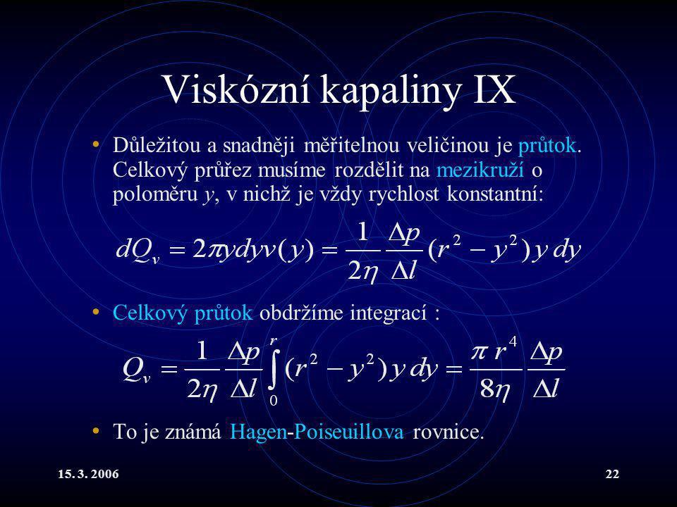 15. 3. 200622 Viskózní kapaliny IX Důležitou a snadněji měřitelnou veličinou je průtok. Celkový průřez musíme rozdělit na mezikruží o poloměru y, v ni