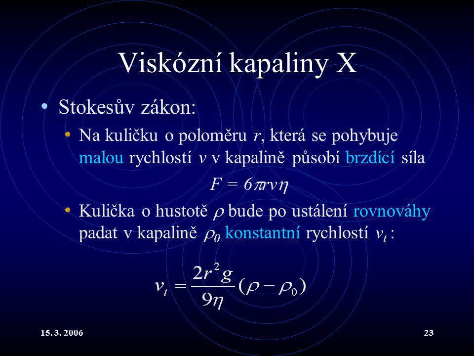 15. 3. 200623 Viskózní kapaliny X Stokesův zákon: Na kuličku o poloměru r, která se pohybuje malou rychlostí v v kapalině působí brzdící síla F = 6 