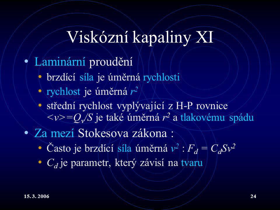 15. 3. 200624 Viskózní kapaliny XI Laminární proudění brzdící síla je úměrná rychlosti rychlost je úměrná r 2 střední rychlost vyplývající z H-P rovni