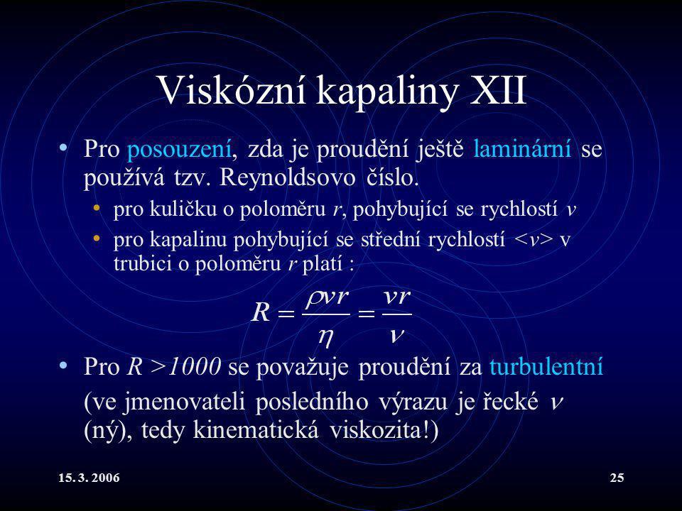 15. 3. 200625 Viskózní kapaliny XII Pro posouzení, zda je proudění ještě laminární se používá tzv. Reynoldsovo číslo. pro kuličku o poloměru r, pohybu