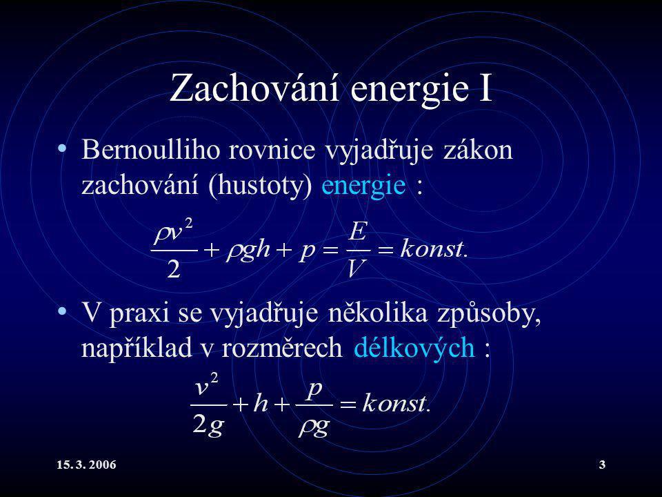 15. 3. 20063 Zachování energie I Bernoulliho rovnice vyjadřuje zákon zachování (hustoty) energie : V praxi se vyjadřuje několika způsoby, například v
