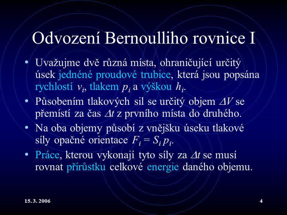 15. 3. 20064 Odvození Bernoulliho rovnice I Uvažujme dvě různá místa, ohraničující určitý úsek jednéné proudové trubice, která jsou popsána rychlostí