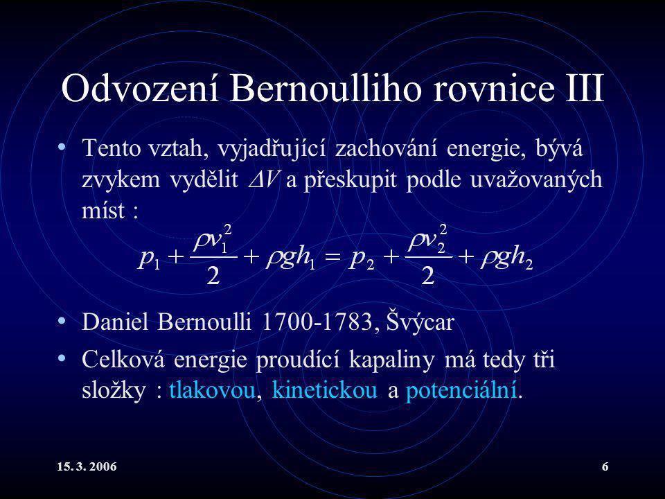 15. 3. 20066 Odvození Bernoulliho rovnice III Tento vztah, vyjadřující zachování energie, bývá zvykem vydělit  V a přeskupit podle uvažovaných míst :