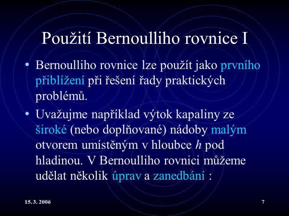 15. 3. 20067 Použití Bernoulliho rovnice I Bernoulliho rovnice lze použít jako prvního přiblížení při řešení řady praktických problémů. Uvažujme napří